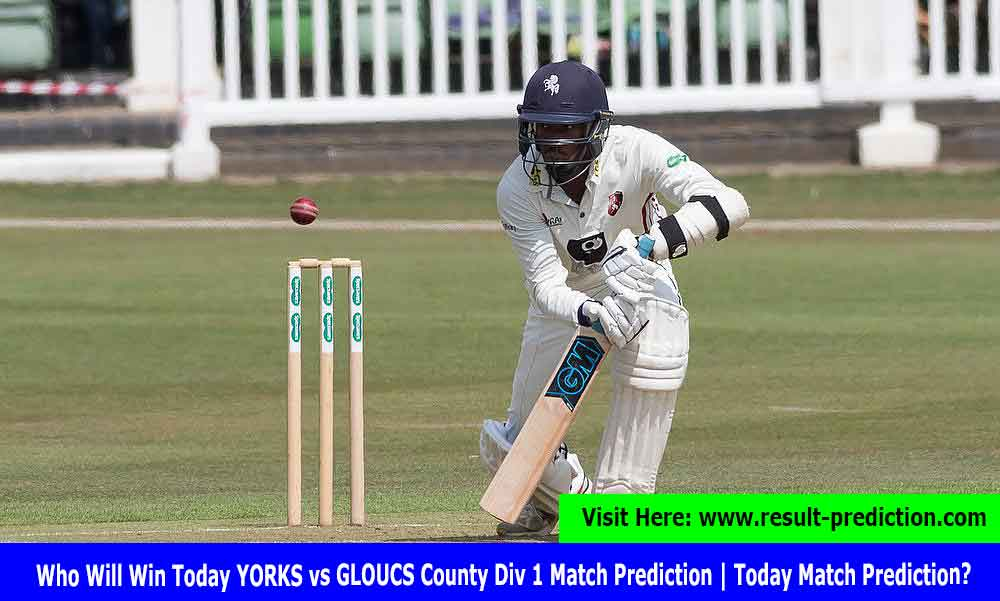 Who Will Win Today YORKS vs GLOUCS County Div 1 Match Prediction | Today Match Prediction?