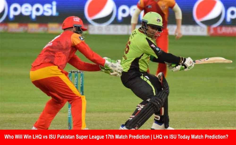 Who Will Win LHQ vs ISU Pakistan Super League 17th Match Prediction | LHQ vs ISU Today Match Prediction?