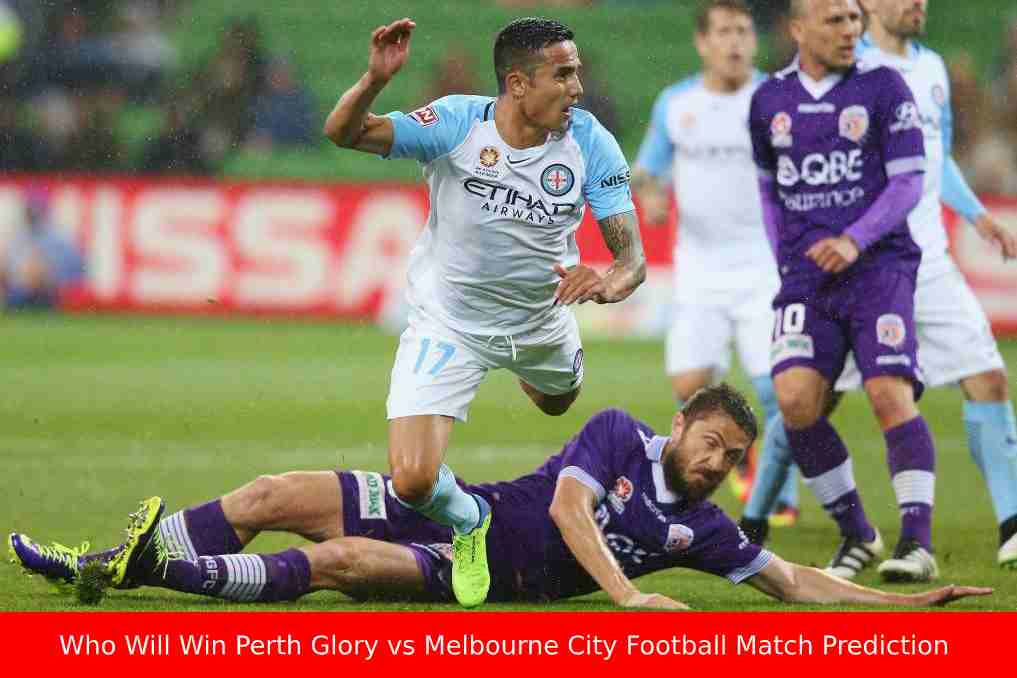 Who Will Win Perth Glory vs Melbourne City Football Match Prediction, Match Preview & Highlights